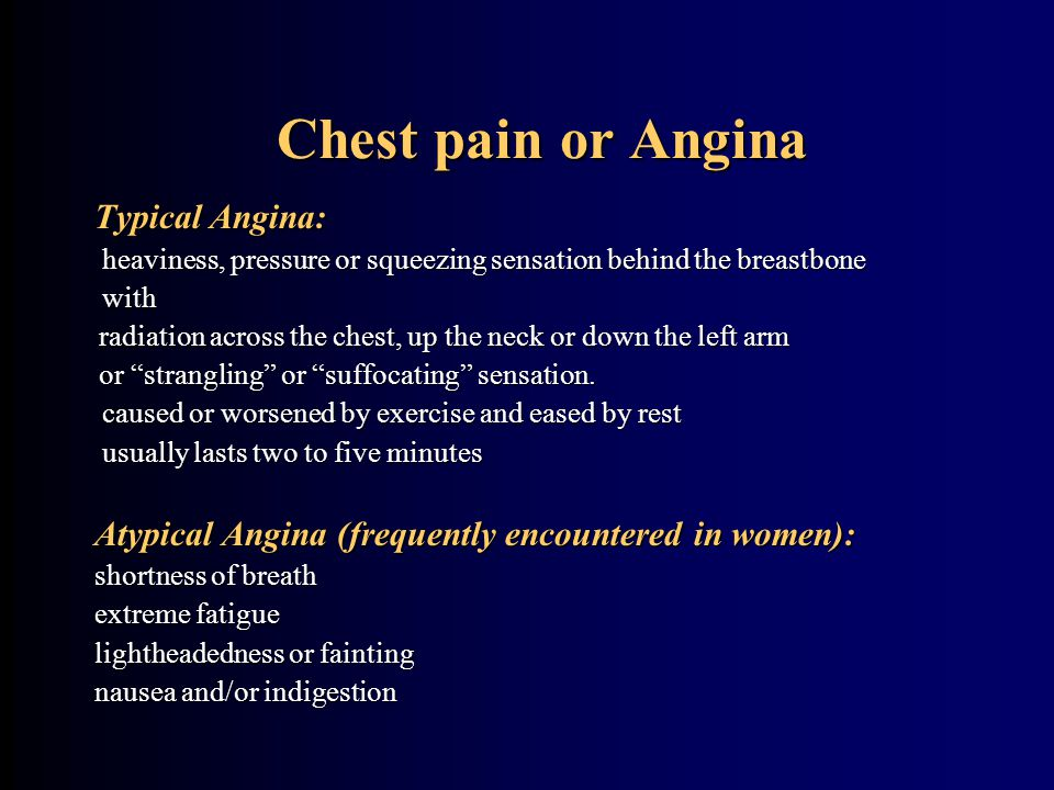 Chest pain or Angina Chest pain or Angina Typical Angina: heaviness, pressure or squeezing sensation behind the breastbone heaviness, pressure or squeezing sensation behind the breastbone with with radiation across the chest, up the neck or down the left arm radiation across the chest, up the neck or down the left arm or strangling or suffocating sensation.
