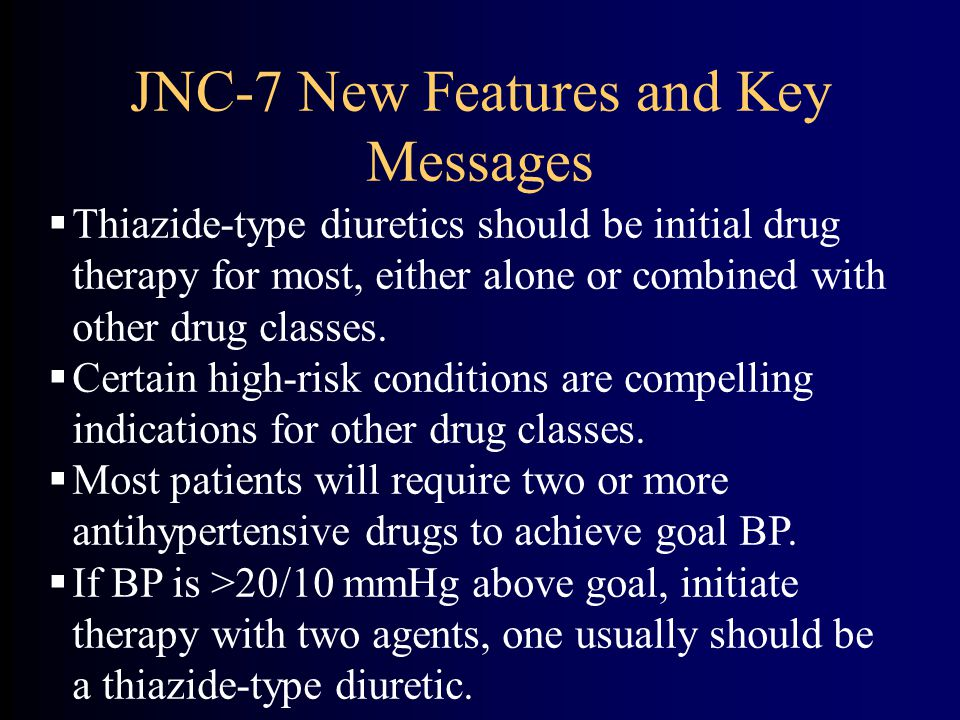 JNC-7 New Features and Key Messages  Thiazide-type diuretics should be initial drug therapy for most, either alone or combined with other drug classes.