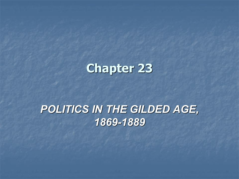 Chapter 23 POLITICS IN THE GILDED AGE, 1869-1889