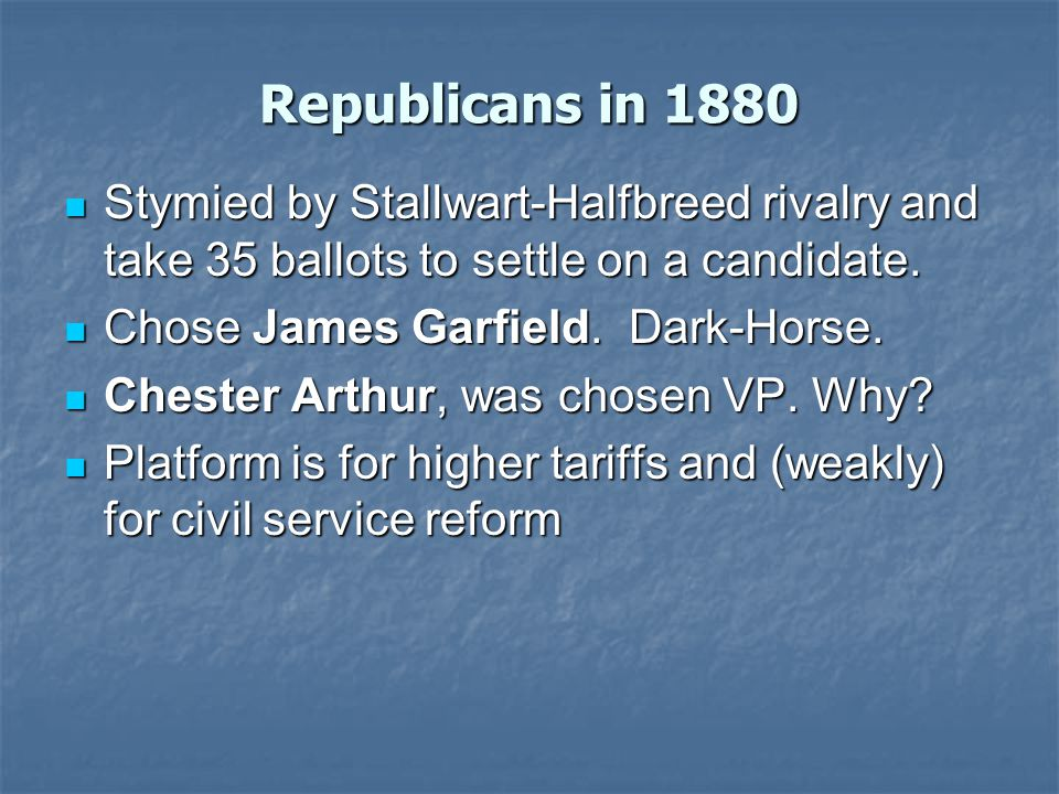 Republicans in 1880 Stymied by Stallwart-Halfbreed rivalry and take 35 ballots to settle on a candidate.