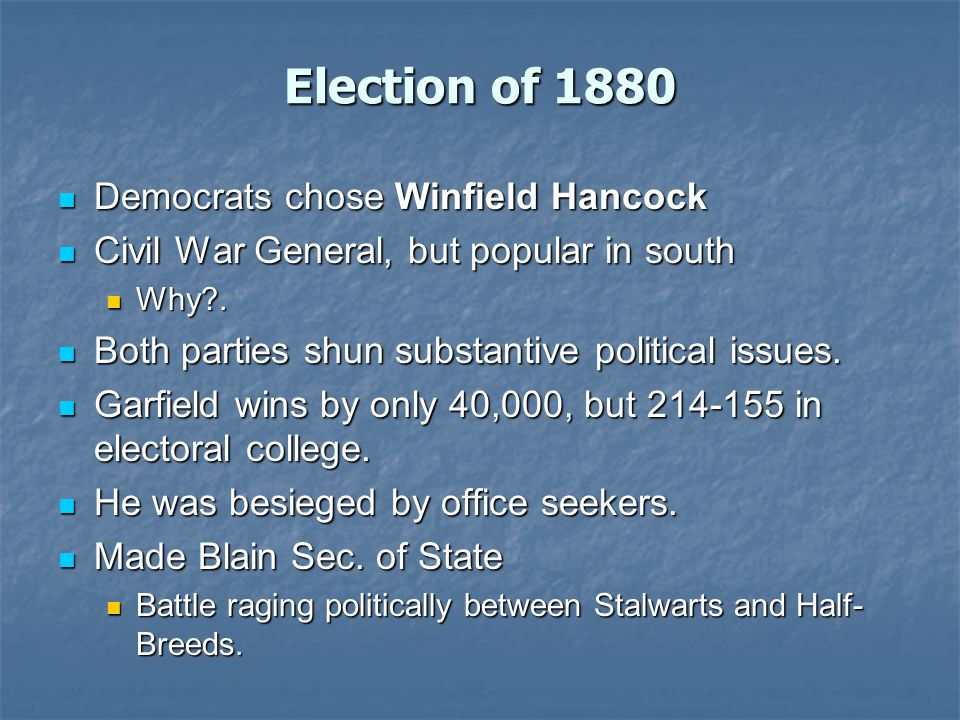 Election of 1880 Democrats chose Winfield Hancock Democrats chose Winfield Hancock Civil War General, but popular in south Civil War General, but popular in south Why .