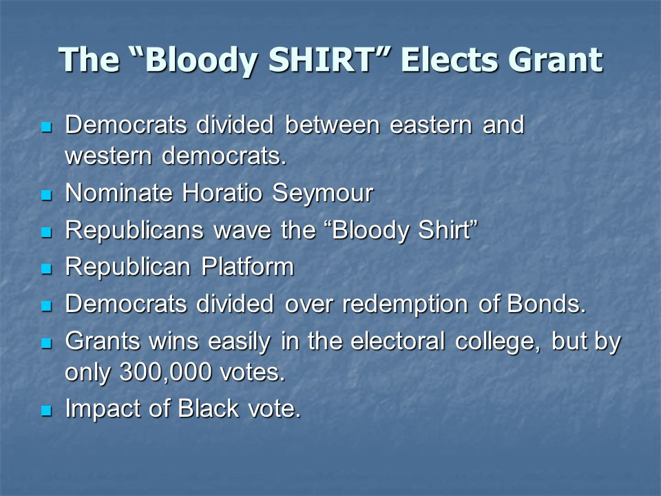 The Bloody SHIRT Elects Grant Democrats divided between eastern and western democrats.