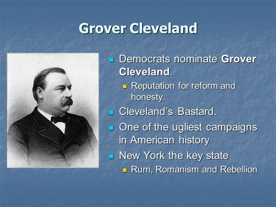 Grover Cleveland Democrats nominate Grover Cleveland. Democrats nominate Grover Cleveland. Reputation for reform and honesty. Cleveland's Bastard. Cle