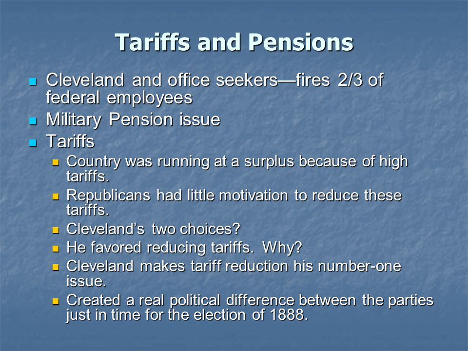 Tariffs and Pensions Cleveland and office seekers—fires 2/3 of federal employees Cleveland and office seekers—fires 2/3 of federal employees Military Pension issue Military Pension issue Tariffs Tariffs Country was running at a surplus because of high tariffs.