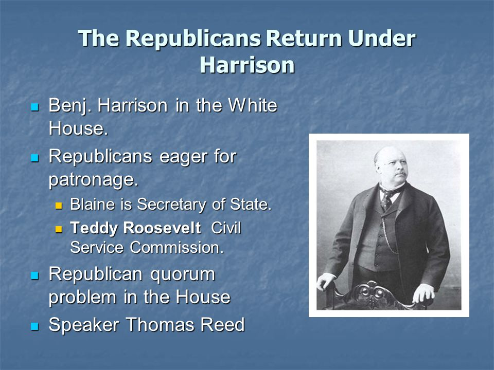 The Republicans Return Under Harrison Benj. Harrison in the White House.