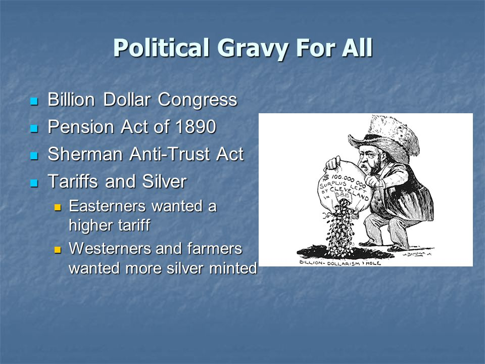 Political Gravy For All Billion Dollar Congress Billion Dollar Congress Pension Act of 1890 Pension Act of 1890 Sherman Anti-Trust Act Sherman Anti-Trust Act Tariffs and Silver Tariffs and Silver Easterners wanted a higher tariff Easterners wanted a higher tariff Westerners and farmers wanted more silver minted Westerners and farmers wanted more silver minted