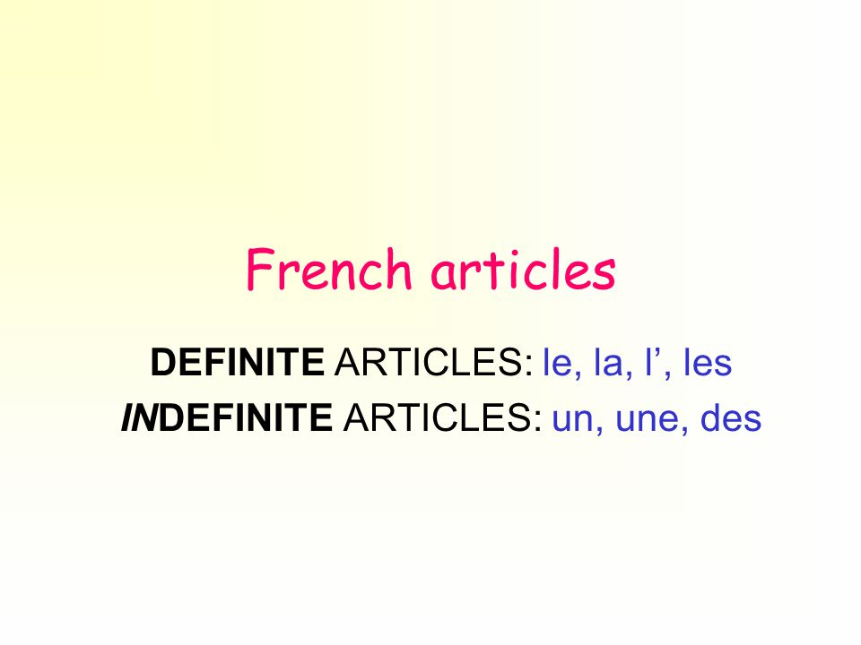 French articles DEFINITE ARTICLES: le, la, l', les INDEFINITE ARTICLES: un, une, des