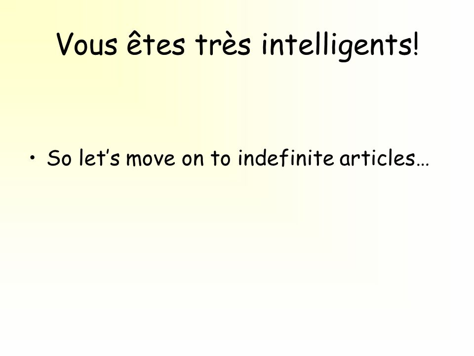 Vous êtes très intelligents! So let's move on to indefinite articles…