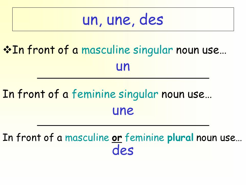 un, une, des  In front of a masculine singular noun use… un In front of a feminine singular noun use… une In front of a masculine or feminine plural noun use… des