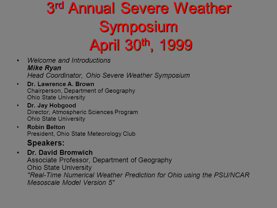 3 rd Annual Severe Weather Symposium April 30 th, 1999 Welcome and Introductions Mike Ryan Head Coordinator, Ohio Severe Weather Symposium Dr.