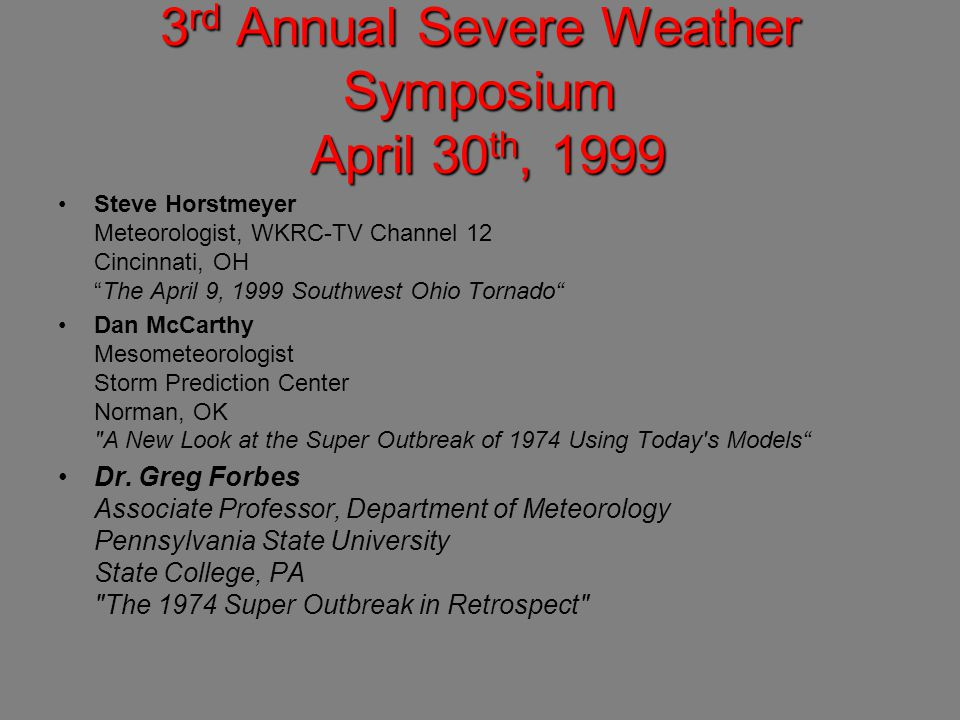 3 rd Annual Severe Weather Symposium April 30 th, 1999 Steve Horstmeyer Meteorologist, WKRC-TV Channel 12 Cincinnati, OH The April 9, 1999 Southwest Ohio Tornado Dan McCarthy Mesometeorologist Storm Prediction Center Norman, OK A New Look at the Super Outbreak of 1974 Using Today s Models Dr.