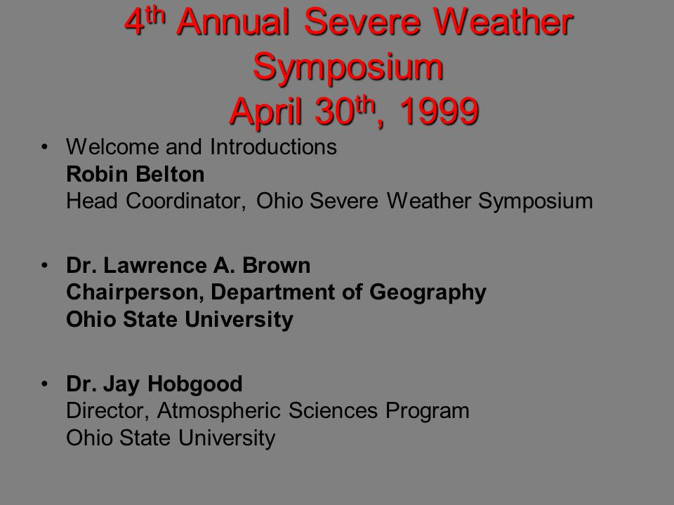 4 th Annual Severe Weather Symposium April 30 th, 1999 Welcome and Introductions Robin Belton Head Coordinator, Ohio Severe Weather Symposium Dr.