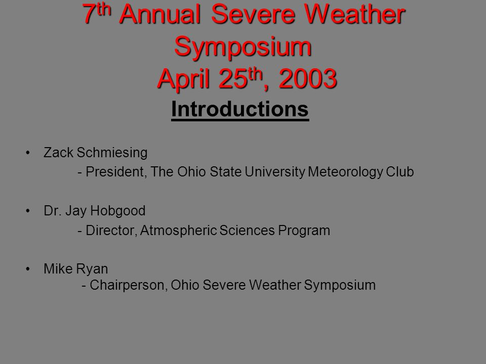 7 th Annual Severe Weather Symposium April 25 th, 2003 Introductions Zack Schmiesing - President, The Ohio State University Meteorology Club Dr.
