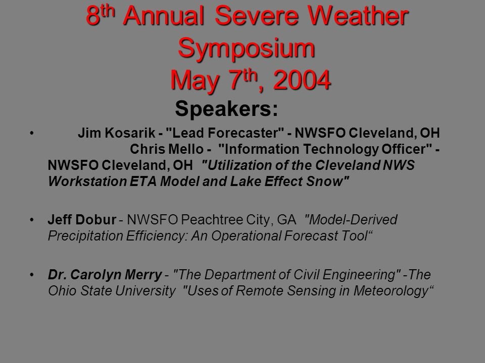 8 th Annual Severe Weather Symposium May 7 th, 2004 Speakers: Jim Kosarik - Lead Forecaster - NWSFO Cleveland, OH Chris Mello - Information Technology Officer - NWSFO Cleveland, OH Utilization of the Cleveland NWS Workstation ETA Model and Lake Effect Snow Jeff Dobur - NWSFO Peachtree City, GA Model-Derived Precipitation Efficiency: An Operational Forecast Tool Dr.