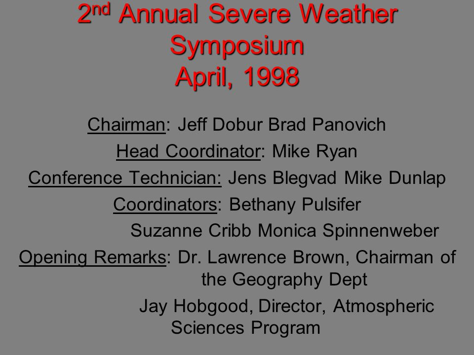 2 nd Annual Severe Weather Symposium April, 1998 Chairman: Jeff Dobur Brad Panovich Head Coordinator: Mike Ryan Conference Technician: Jens Blegvad Mike Dunlap Coordinators: Bethany Pulsifer Suzanne Cribb Monica Spinnenweber Opening Remarks: Dr.