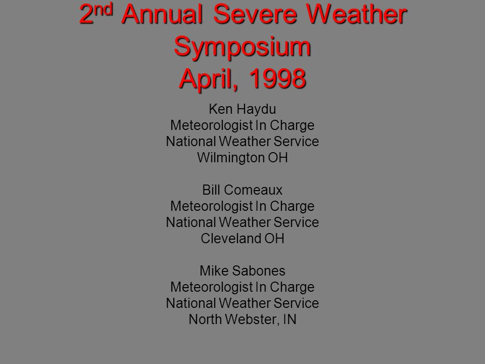 2 nd Annual Severe Weather Symposium April, 1998 Ken Haydu Meteorologist In Charge National Weather Service Wilmington OH Bill Comeaux Meteorologist In Charge National Weather Service Cleveland OH Mike Sabones Meteorologist In Charge National Weather Service North Webster, IN