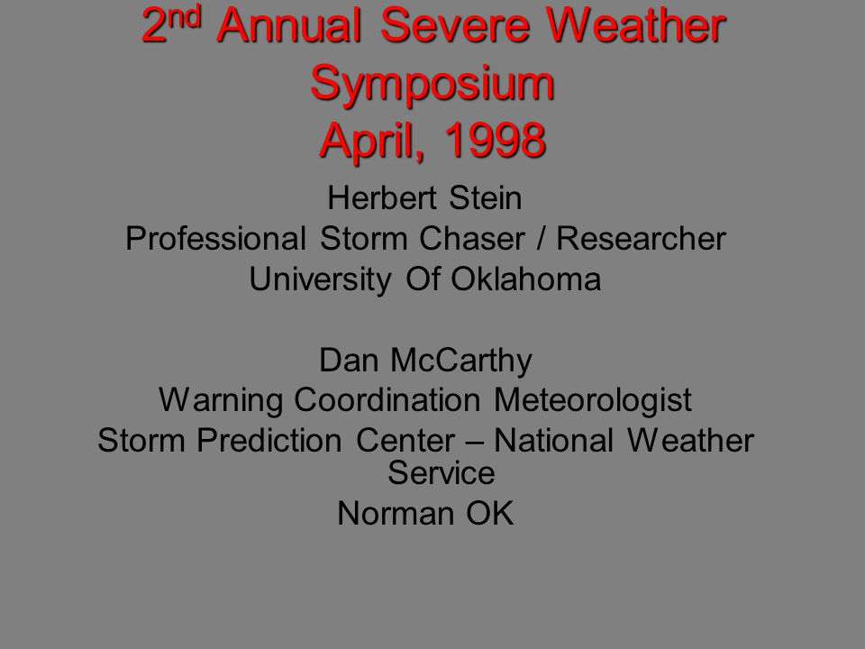 2 nd Annual Severe Weather Symposium April, 1998 Herbert Stein Professional Storm Chaser / Researcher University Of Oklahoma Dan McCarthy Warning Coordination Meteorologist Storm Prediction Center – National Weather Service Norman OK