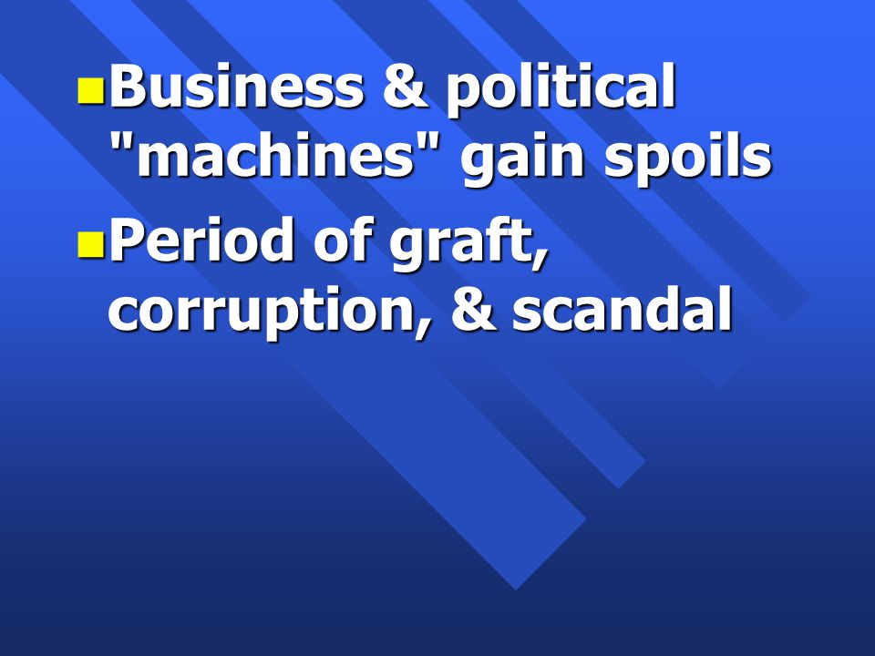 n Business & political machines gain spoils n Period of graft, corruption, & scandal