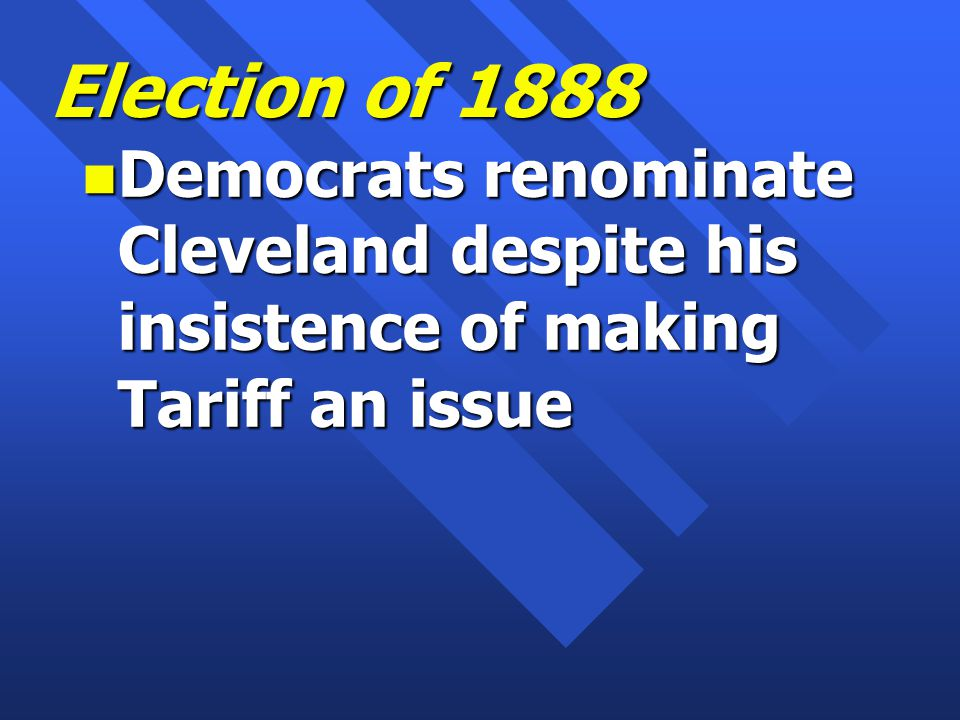 Election of 1888 n Democrats renominate Cleveland despite his insistence of making Tariff an issue