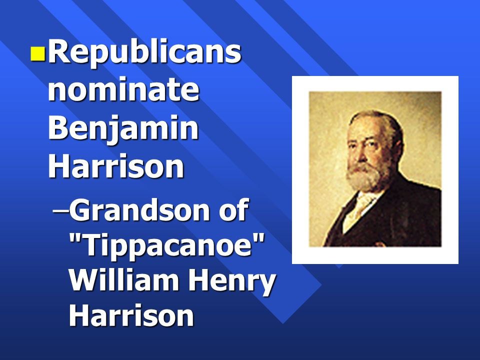 n Republicans nominate Benjamin Harrison –Grandson of Tippacanoe William Henry Harrison