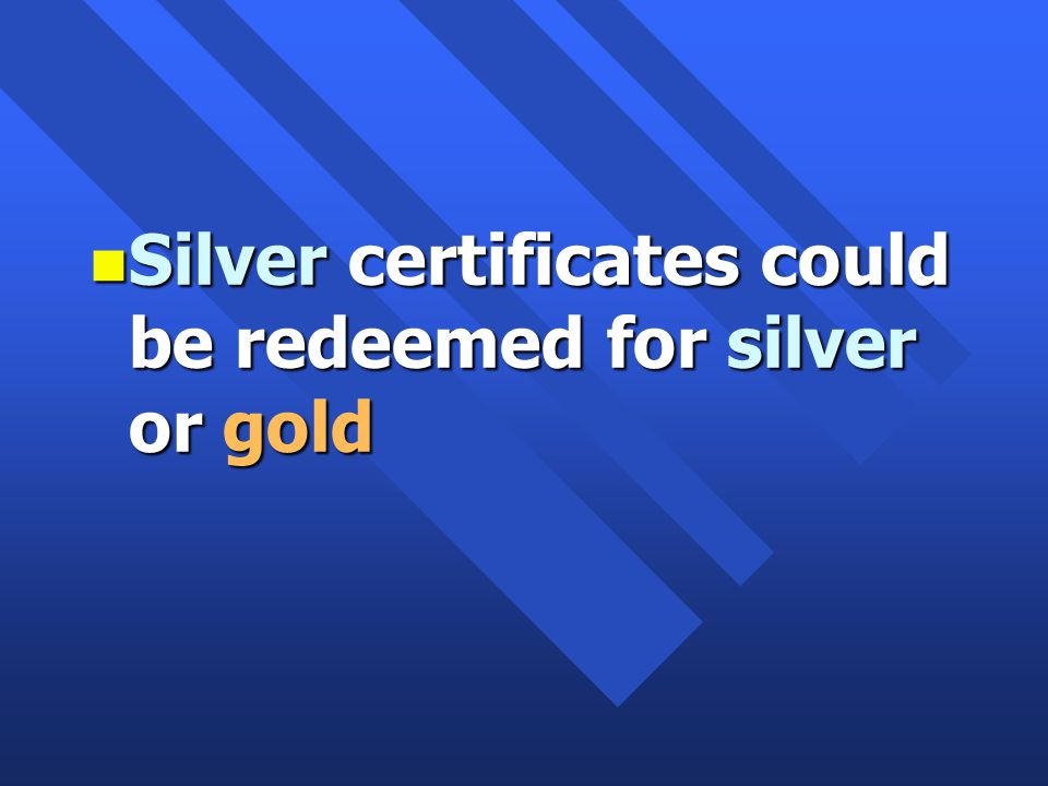 n Silver certificates could be redeemed for silver or gold