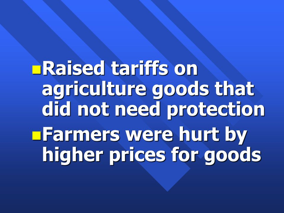 n Raised tariffs on agriculture goods that did not need protection n Farmers were hurt by higher prices for goods