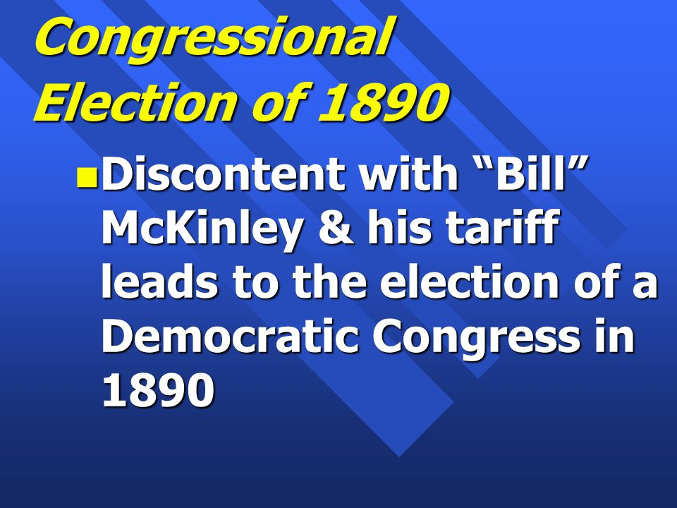 Congressional Election of 1890 n Discontent with Bill McKinley & his tariff leads to the election of a Democratic Congress in 1890