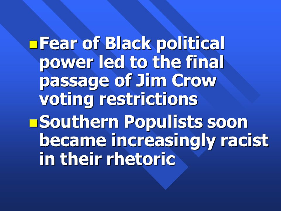 n Fear of Black political power led to the final passage of Jim Crow voting restrictions n Southern Populists soon became increasingly racist in their rhetoric