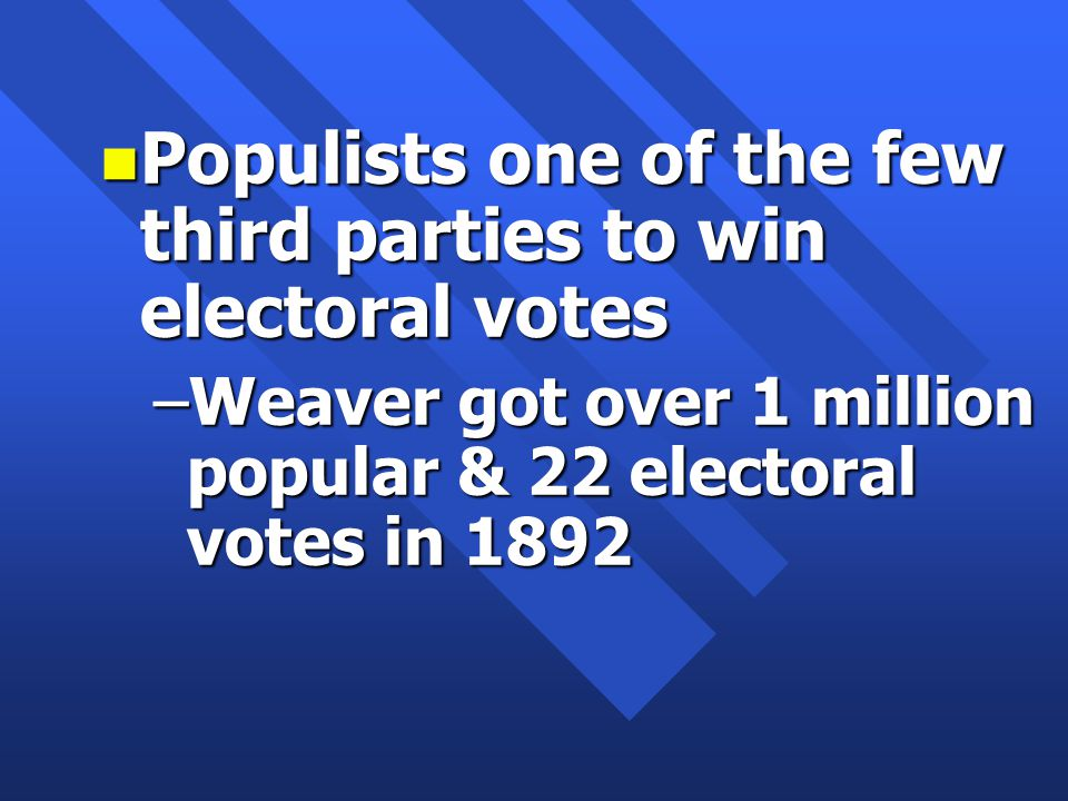 n Populists one of the few third parties to win electoral votes –Weaver got over 1 million popular & 22 electoral votes in 1892