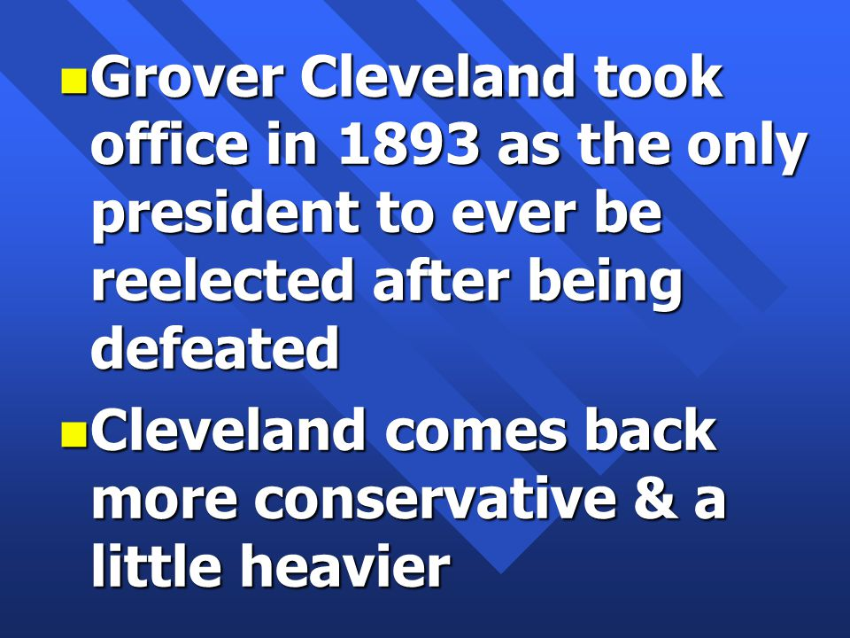 n Grover Cleveland took office in 1893 as the only president to ever be reelected after being defeated n Cleveland comes back more conservative & a little heavier