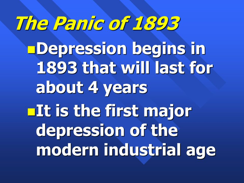 The Panic of 1893 n Depression begins in 1893 that will last for about 4 years n It is the first major depression of the modern industrial age