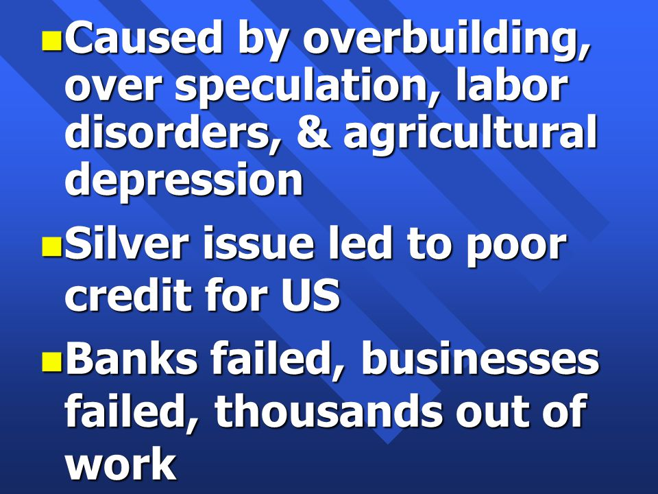 n Caused by overbuilding, over speculation, labor disorders, & agricultural depression n Silver issue led to poor credit for US n Banks failed, businesses failed, thousands out of work