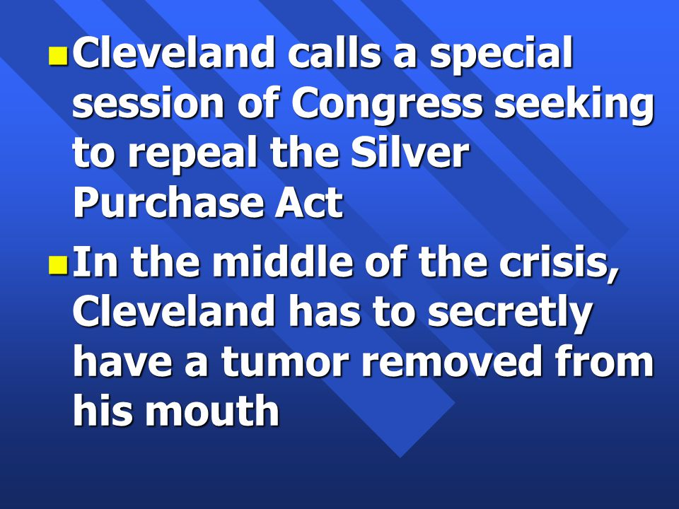 n Cleveland calls a special session of Congress seeking to repeal the Silver Purchase Act n In the middle of the crisis, Cleveland has to secretly have a tumor removed from his mouth