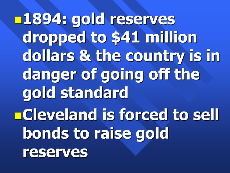 n 1894: gold reserves dropped to $41 million dollars & the country is in danger of going off the gold standard n Cleveland is forced to sell bonds to raise gold reserves