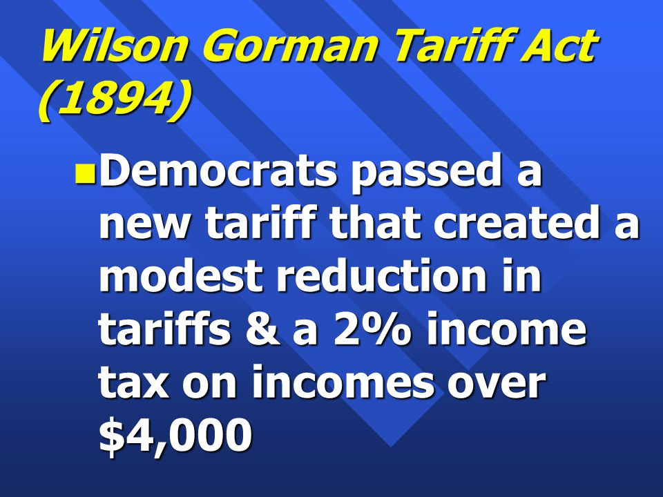 Wilson Gorman Tariff Act (1894) n Democrats passed a new tariff that created a modest reduction in tariffs & a 2% income tax on incomes over $4,000