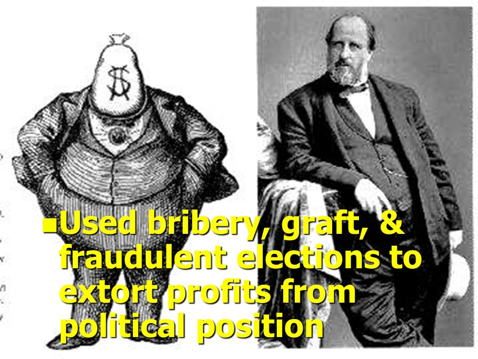 n Used bribery, graft, & fraudulent elections to extort profits from political position