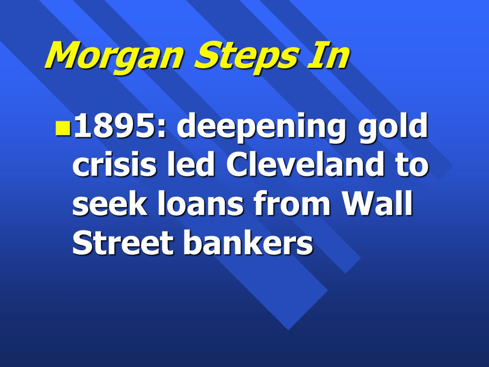 Morgan Steps In n 1895: deepening gold crisis led Cleveland to seek loans from Wall Street bankers