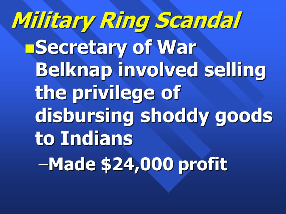 Military Ring Scandal n Secretary of War Belknap involved selling the privilege of disbursing shoddy goods to Indians –Made $24,000 profit