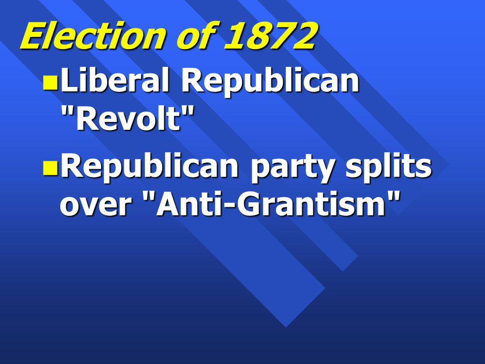 Election of 1872 n Liberal Republican Revolt n Republican party splits over Anti-Grantism