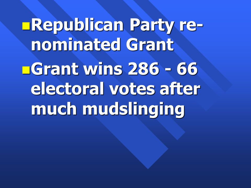 n Republican Party re- nominated Grant n Grant wins 286 - 66 electoral votes after much mudslinging