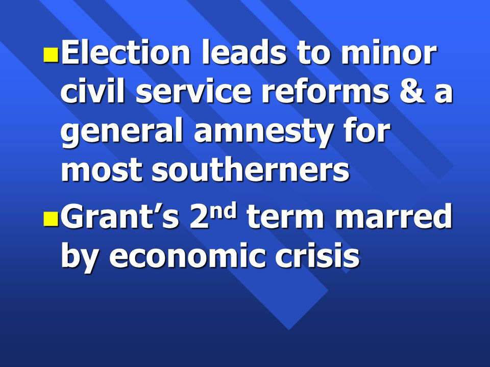 n Election leads to minor civil service reforms & a general amnesty for most southerners n Grant's 2 nd term marred by economic crisis
