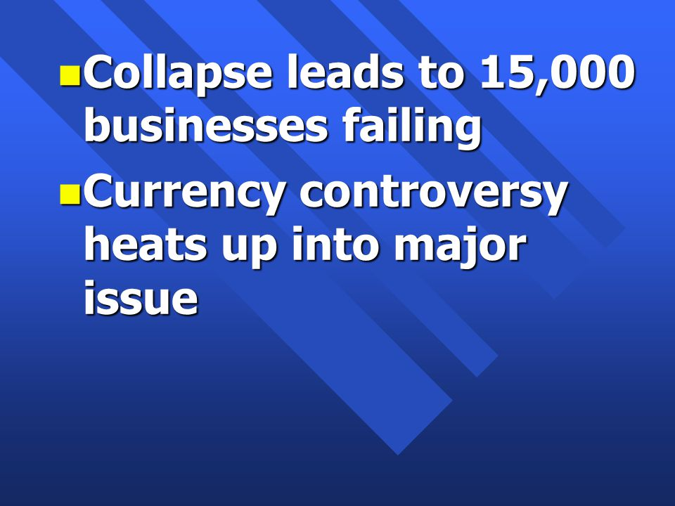 n Collapse leads to 15,000 businesses failing n Currency controversy heats up into major issue