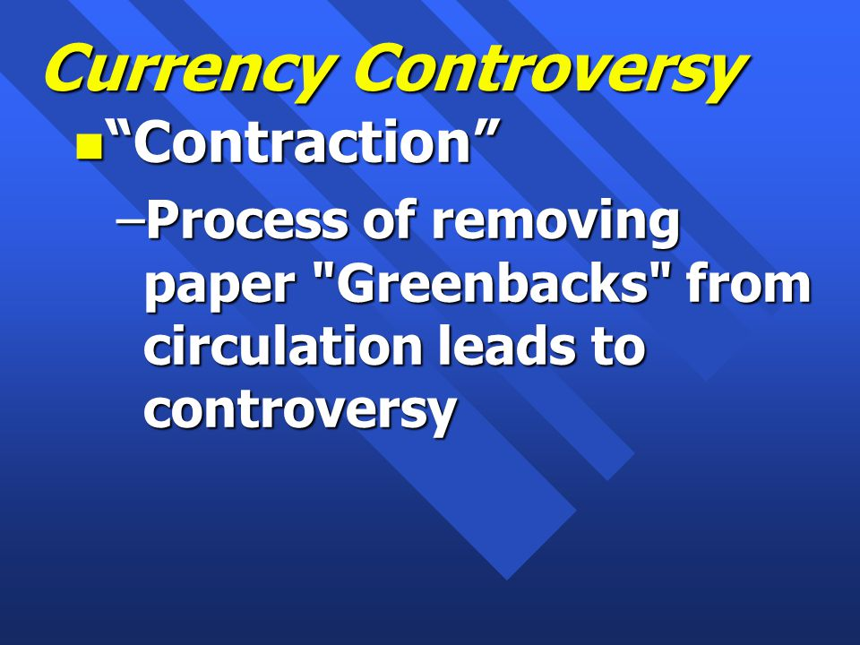 Currency Controversy n Contraction –Process of removing paper Greenbacks from circulation leads to controversy