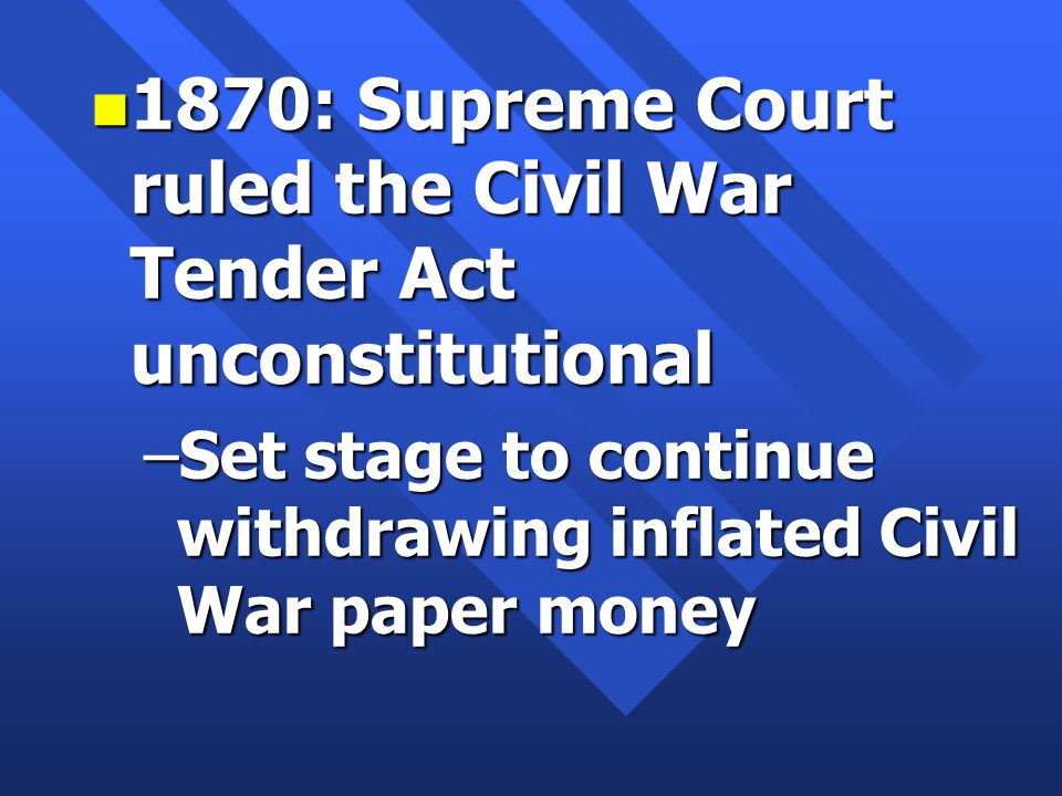 n 1870: Supreme Court ruled the Civil War Tender Act unconstitutional –Set stage to continue withdrawing inflated Civil War paper money