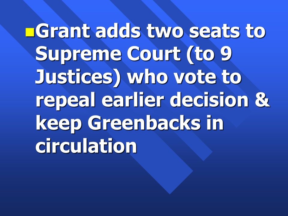 n Grant adds two seats to Supreme Court (to 9 Justices) who vote to repeal earlier decision & keep Greenbacks in circulation