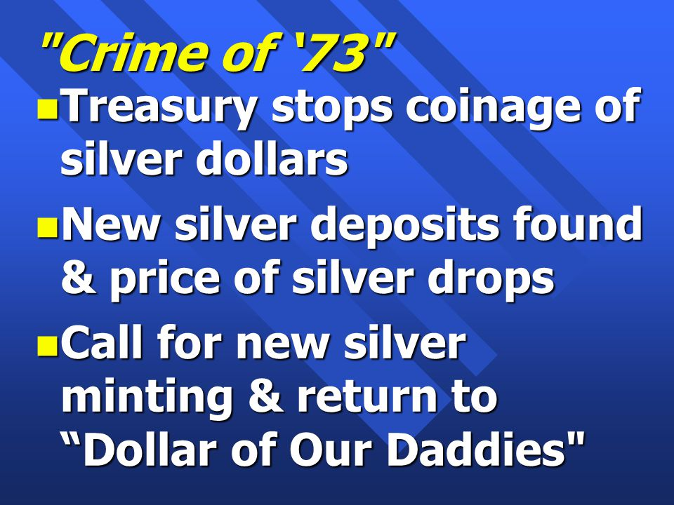 Crime of '73 n Treasury stops coinage of silver dollars n New silver deposits found & price of silver drops n Call for new silver minting & return to Dollar of Our Daddies