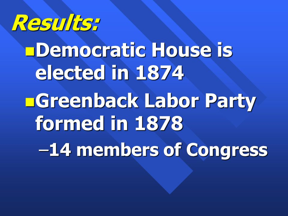 Results: n Democratic House is elected in 1874 n Greenback Labor Party formed in 1878 –14 members of Congress