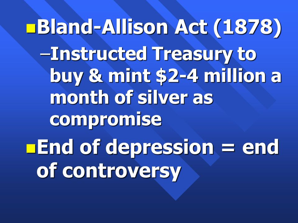 n Bland-Allison Act (1878) –Instructed Treasury to buy & mint $2-4 million a month of silver as compromise n End of depression = end of controversy