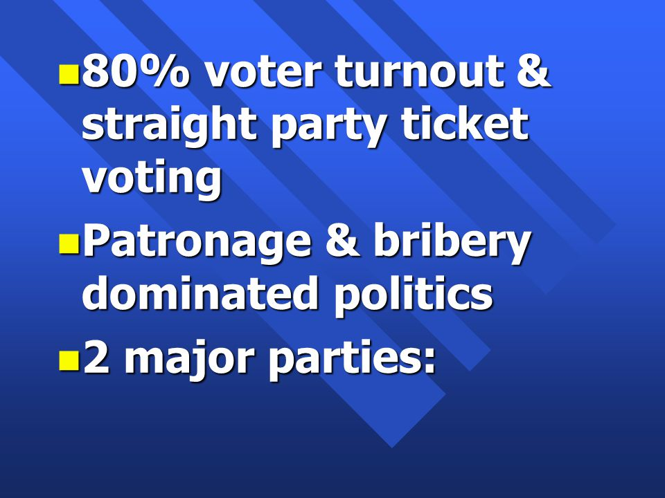 n 80% voter turnout & straight party ticket voting n Patronage & bribery dominated politics n 2 major parties: