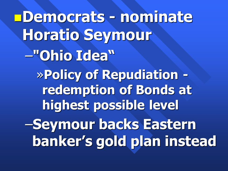 n Democrats - nominate Horatio Seymour – Ohio Idea »Policy of Repudiation - redemption of Bonds at highest possible level –Seymour backs Eastern banker's gold plan instead